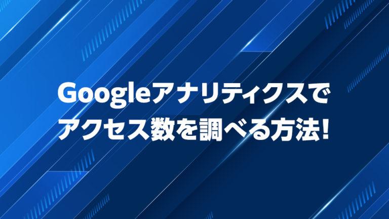 Googleアナリティクスでアクセス数を調べる方法!