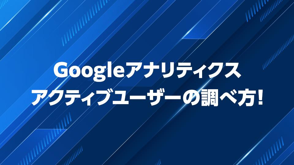 Googleアナリティクスでのアクティブユーザーの調べ方!増やす方法も紹介!
