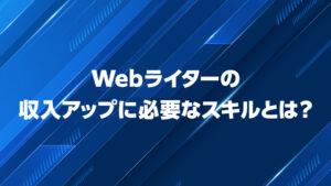 Webライターになるための必須スキル!収入アップに必要なスキルとは?