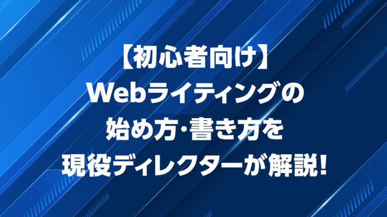 【初心者向け】Webライティングの始め方・書き方を現役ディレクターが解説!