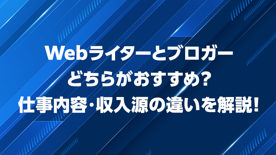 Webライターとブロガーどちらがおすすめ?仕事内容・収入源の違いを解説!