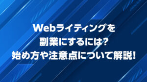 Webライティングを副業にするには?始め方や注意点について解説!