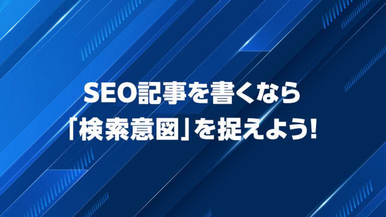 SEO記事を書くなら「検索意図」を捉えよう!考え方や調べ方、無料ツールを紹介