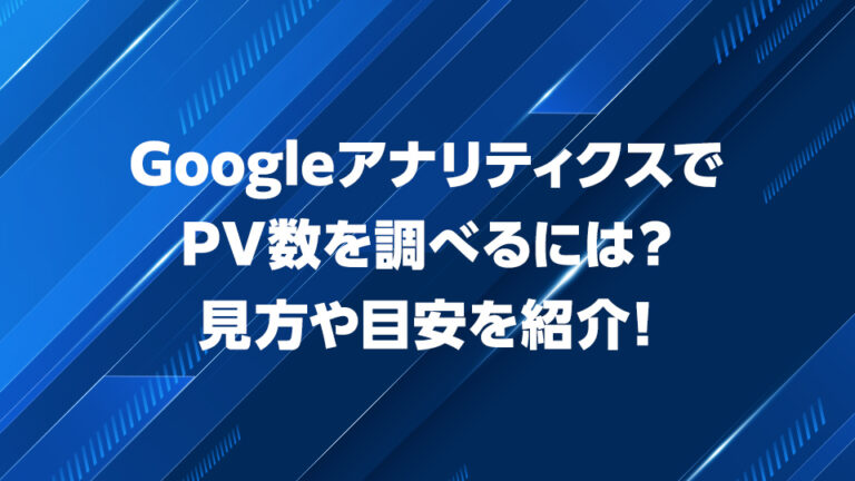 GoogleアナリティクスでPV数を調べるには?見方や目安を紹介!