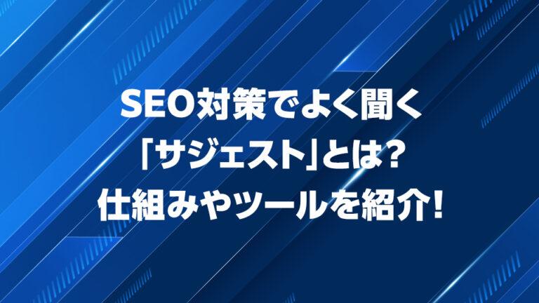 SEO対策でよく聞く「サジェスト」とは?仕組みやツールを紹介!