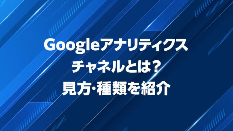 Googleアナリティクスチャネルとは?見方・種類を紹介