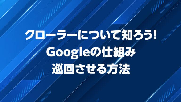 【SEO対策】クローラーについて知ろう!Googleの仕組みと巡回させる方法
