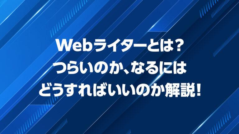 Webライターとは?つらいのか、なるにはどうすればいいのか解説!